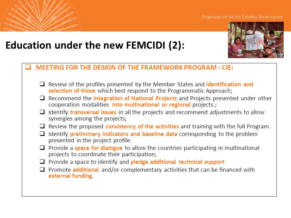 Education under the new FEMCIDI (2): MEETING FOR THE DESIGN OF THE FRAMEWORK PROGRAM - CIE: Review of the profiles presented by the Member States and identification and selection of those which best respond to the Programmatic Approach; Recommend the integration of National Projects and Projects presented under other cooperation modalities into multinational or regional projects.; Identify transversal issues in all the projects and recommend adjustments to allow synergies among the projects; Review the proposed consistency of the activities and training with the full Program.