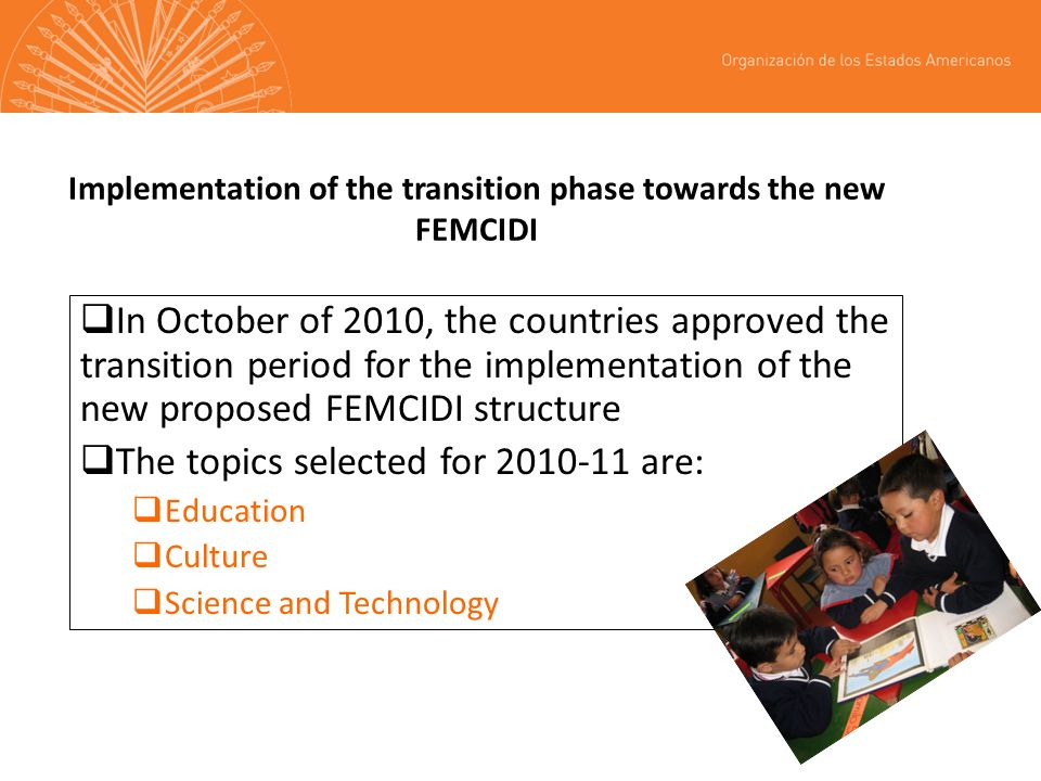 Implementation of the transition phase towards the new FEMCIDI In October of 2010, the countries approved the transition period for the implementation of the new proposed FEMCIDI structure The topics selected for are: Education Culture Science and Technology