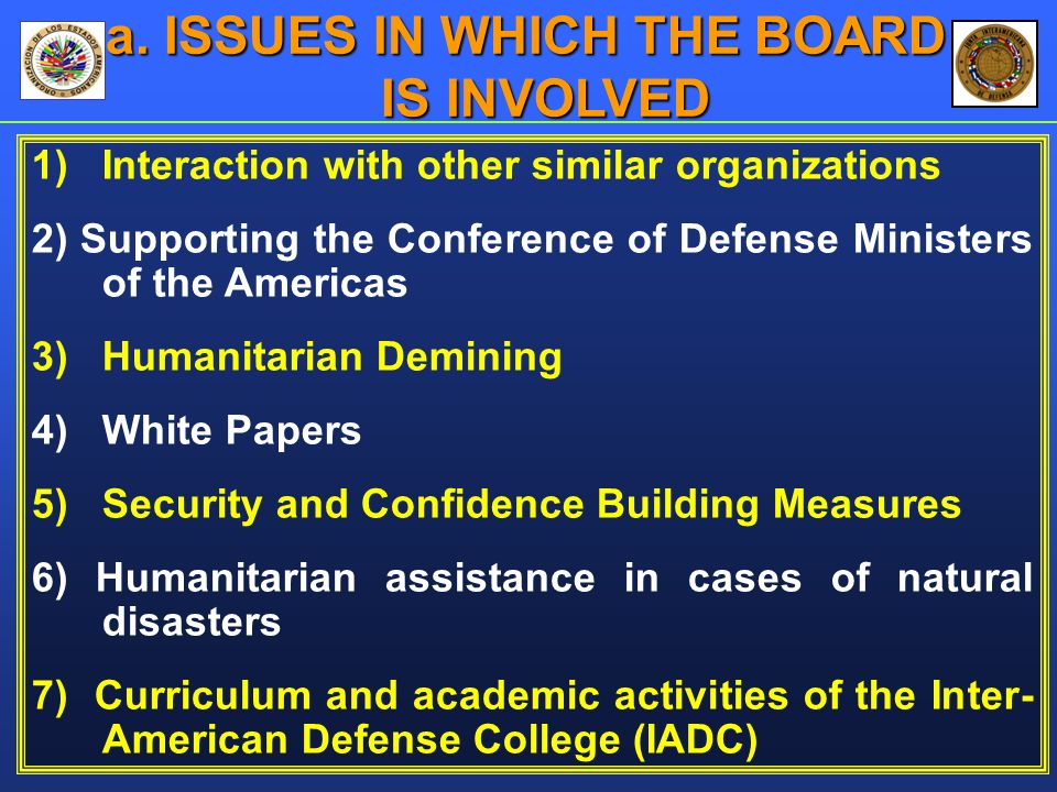 1)Interaction with other similar organizations 2) Supporting the Conference of Defense Ministers of the Americas 3) Humanitarian Demining 4) White Papers 5) Security and Confidence Building Measures 6) Humanitarian assistance in cases of natural disasters 7) Curriculum and academic activities of the Inter- American Defense College (IADC) a.