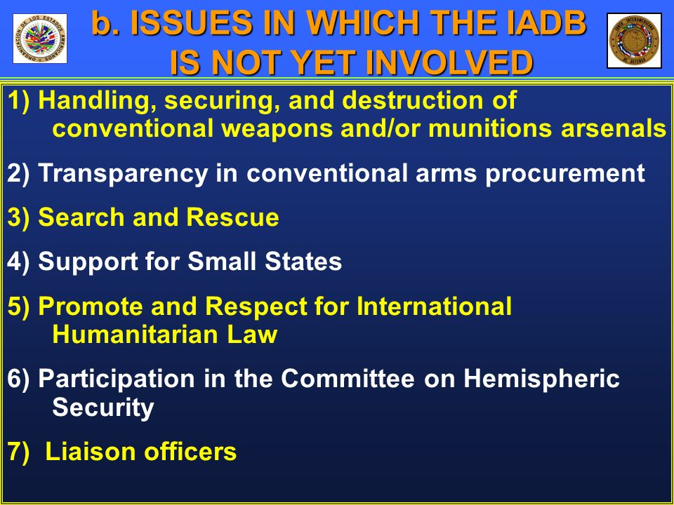 1) Handling, securing, and destruction of conventional weapons and/or munitions arsenals 2) Transparency in conventional arms procurement 3) Search and Rescue 4) Support for Small States 5) Promote and Respect for International Humanitarian Law 6) Participation in the Committee on Hemispheric Security 7) Liaison officers b.