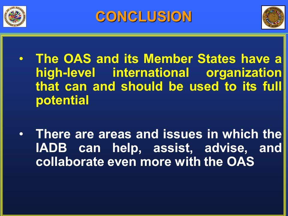 The OAS and its Member States have a high-level international organization that can and should be used to its full potential There are areas and issues in which the IADB can help, assist, advise, and collaborate even more with the OAS CONCLUSION