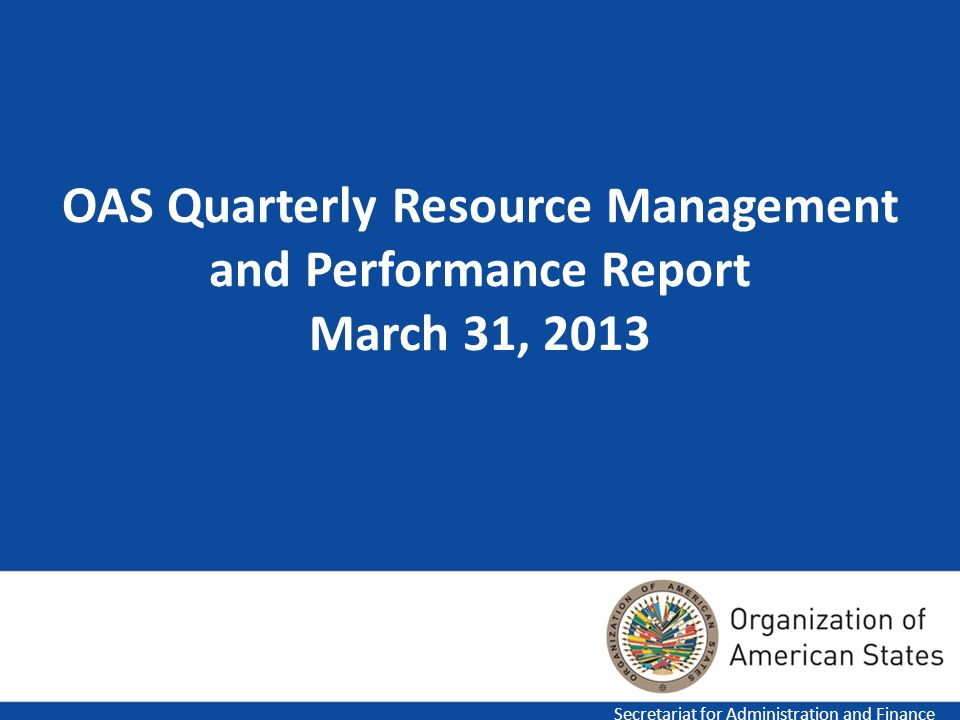 1 OAS Quarterly Resource Management and Performance Report March 31, 2013 Secretariat for Administration and Finance