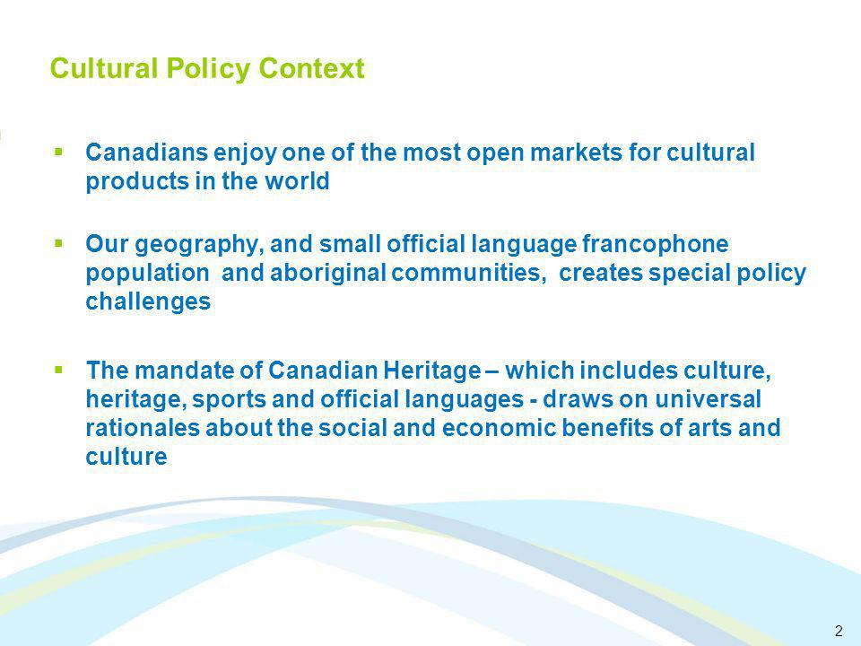 2 Cultural Policy Context Canadians enjoy one of the most open markets for cultural products in the world Our geography, and small official language francophone population and aboriginal communities, creates special policy challenges The mandate of Canadian Heritage – which includes culture, heritage, sports and official languages - draws on universal rationales about the social and economic benefits of arts and culture