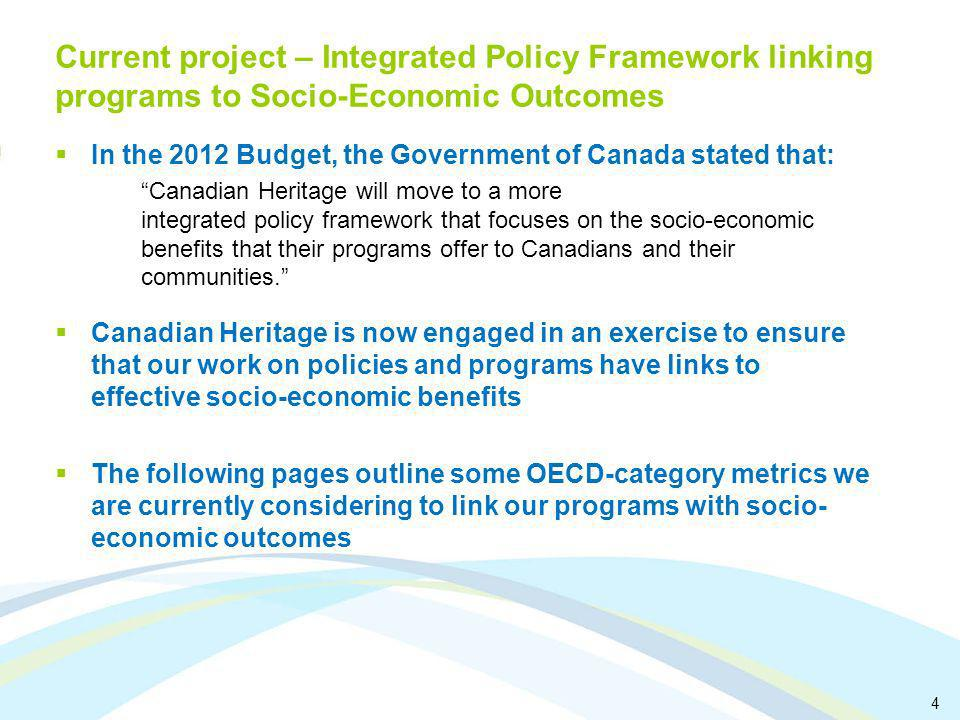 4 Current project – Integrated Policy Framework linking programs to Socio-Economic Outcomes In the 2012 Budget, the Government of Canada stated that: Canadian Heritage will move to a more integrated policy framework that focuses on the socio-economic benefits that their programs offer to Canadians and their communities.