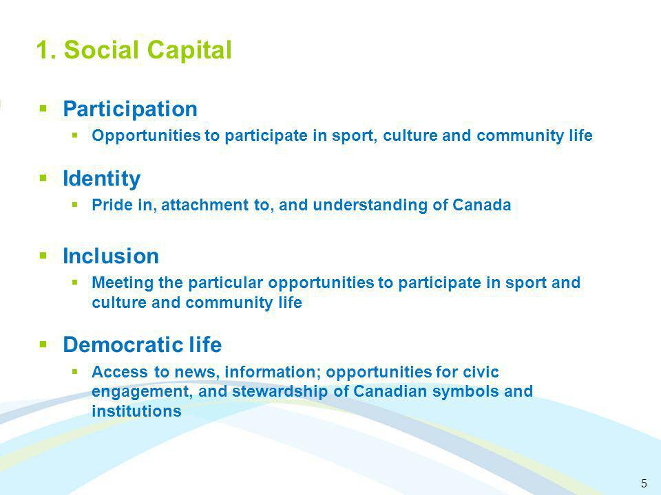 5 1. Social Capital Participation Opportunities to participate in sport, culture and community life Identity Pride in, attachment to, and understandin