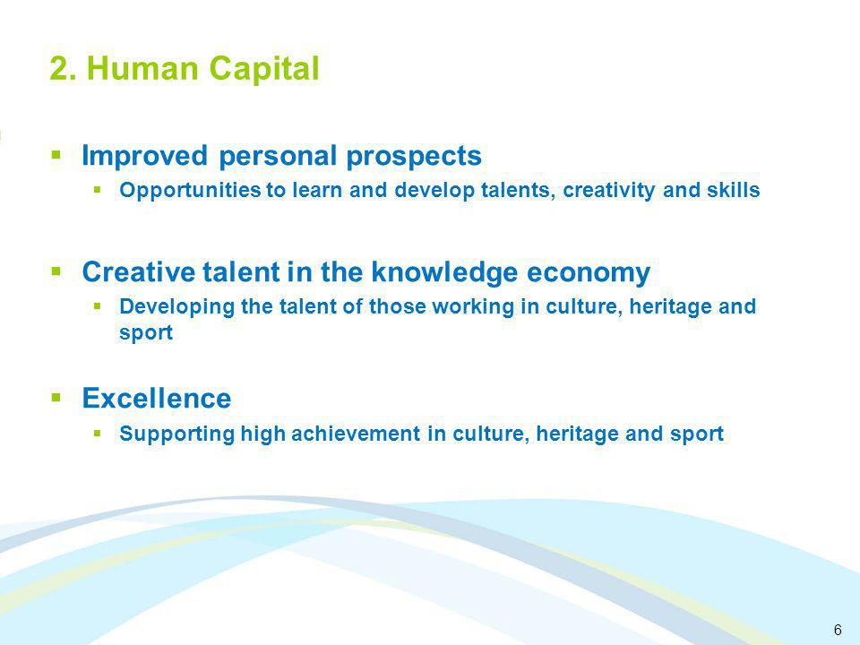 6 2. Human Capital Improved personal prospects Opportunities to learn and develop talents, creativity and skills Creative talent in the knowledge econ