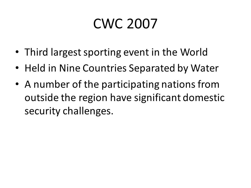 CWC 2007 Third largest sporting event in the World Held in Nine Countries Separated by Water A number of the participating nations from outside the region have significant domestic security challenges.