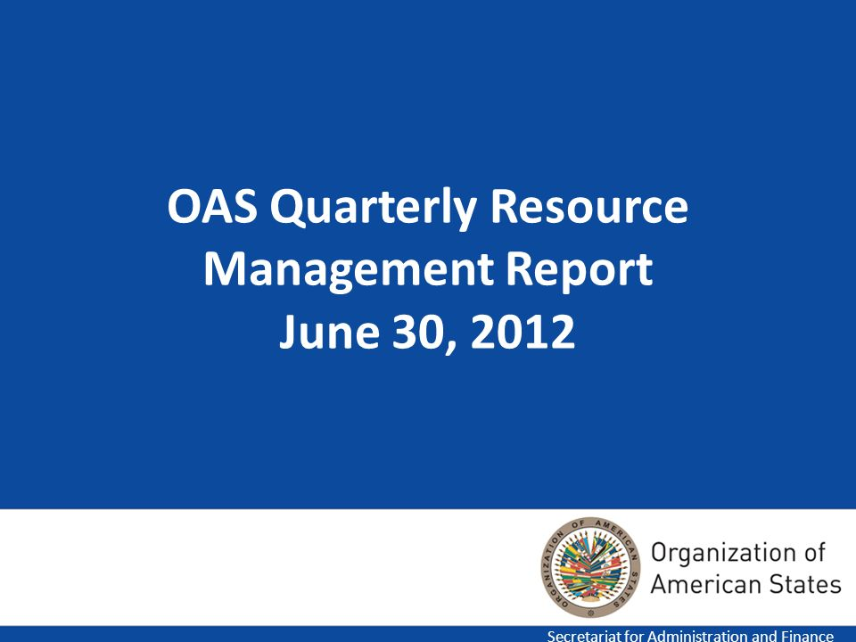 1 OAS Quarterly Resource Management Report June 30, 2012 Secretariat for Administration and Finance