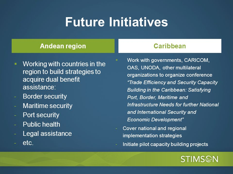 Future Initiatives Andean region Working with countries in the region to build strategies to acquire dual benefit assistance: -Border security -Maritime security -Port security -Public health -Legal assistance -etc.