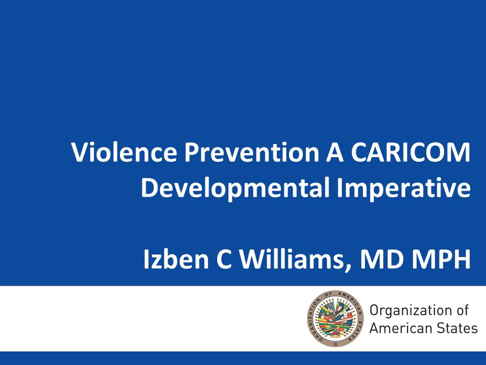 Violence Prevention A CARICOM Developmental Imperative Izben C Williams, MD MPH