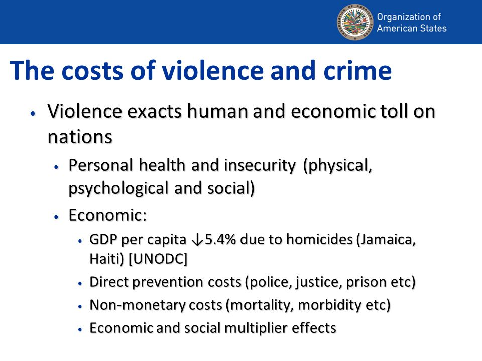 The costs of violence and crime Violence exacts human and economic toll on nations Violence exacts human and economic toll on nations Personal health and insecurity (physical, psychological and social) Personal health and insecurity (physical, psychological and social) Economic: Economic: GDP per capita 5.4% due to homicides (Jamaica, Haiti) [UNODC] GDP per capita 5.4% due to homicides (Jamaica, Haiti) [UNODC] Direct prevention costs (police, justice, prison etc) Direct prevention costs (police, justice, prison etc) Non-monetary costs (mortality, morbidity etc) Non-monetary costs (mortality, morbidity etc) Economic and social multiplier effects Economic and social multiplier effects