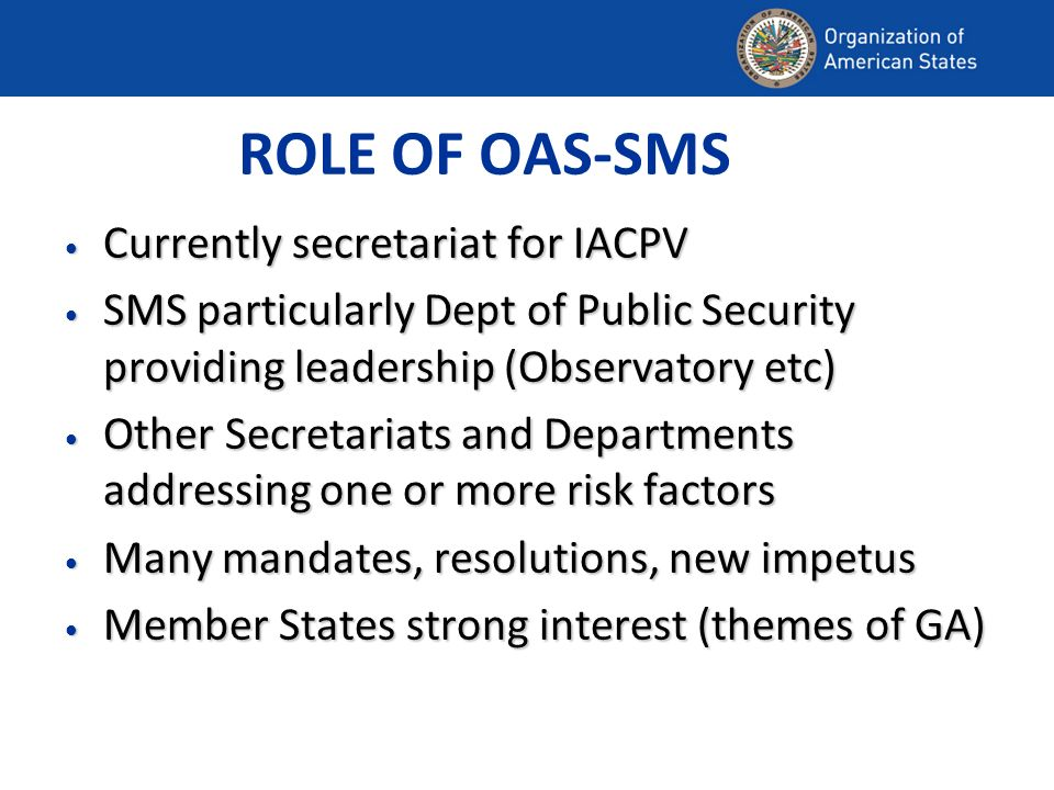ROLE OF OAS-SMS Currently secretariat for IACPV Currently secretariat for IACPV SMS particularly Dept of Public Security providing leadership (Observatory etc) SMS particularly Dept of Public Security providing leadership (Observatory etc) Other Secretariats and Departments addressing one or more risk factors Other Secretariats and Departments addressing one or more risk factors Many mandates, resolutions, new impetus Many mandates, resolutions, new impetus Member States strong interest (themes of GA) Member States strong interest (themes of GA)
