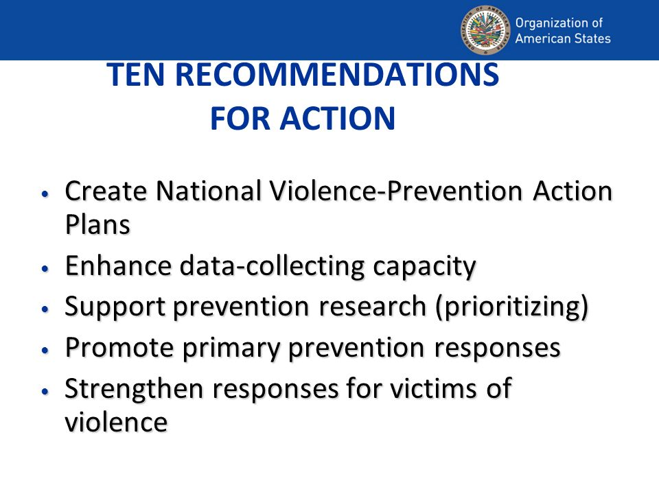 TEN RECOMMENDATIONS FOR ACTION Create National Violence-Prevention Action Plans Create National Violence-Prevention Action Plans Enhance data-collecting capacity Enhance data-collecting capacity Support prevention research (prioritizing) Support prevention research (prioritizing) Promote primary prevention responses Promote primary prevention responses Strengthen responses for victims of violence Strengthen responses for victims of violence