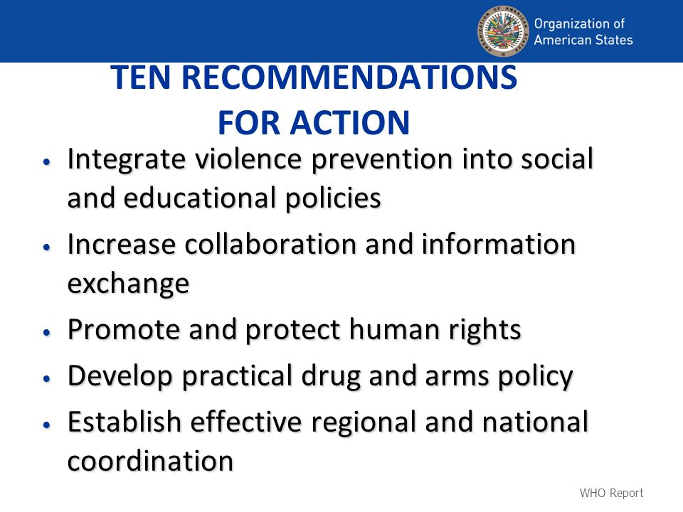 TEN RECOMMENDATIONS FOR ACTION Integrate violence prevention into social and educational policies Integrate violence prevention into social and educational policies Increase collaboration and information exchange Increase collaboration and information exchange Promote and protect human rights Promote and protect human rights Develop practical drug and arms policy Develop practical drug and arms policy Establish effective regional and national coordination Establish effective regional and national coordination WHO Report