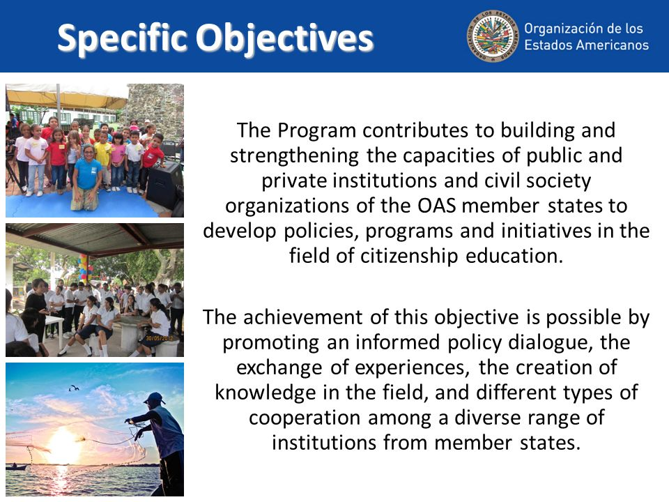 Specific Objectives The Program contributes to building and strengthening the capacities of public and private institutions and civil society organizations of the OAS member states to develop policies, programs and initiatives in the field of citizenship education.