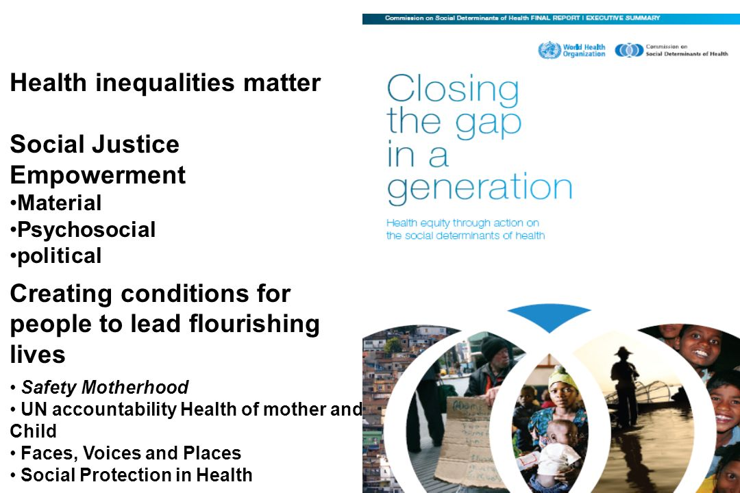 Early child development and education Healthy Places Fair Employment Social Protection Universal Health Care Health Equity in all Policies Fair Financing Good Global Governance Market Responsibility Gender Equity Political empowerment – inclusion and voice Health Promotion and Social Determinants of Health