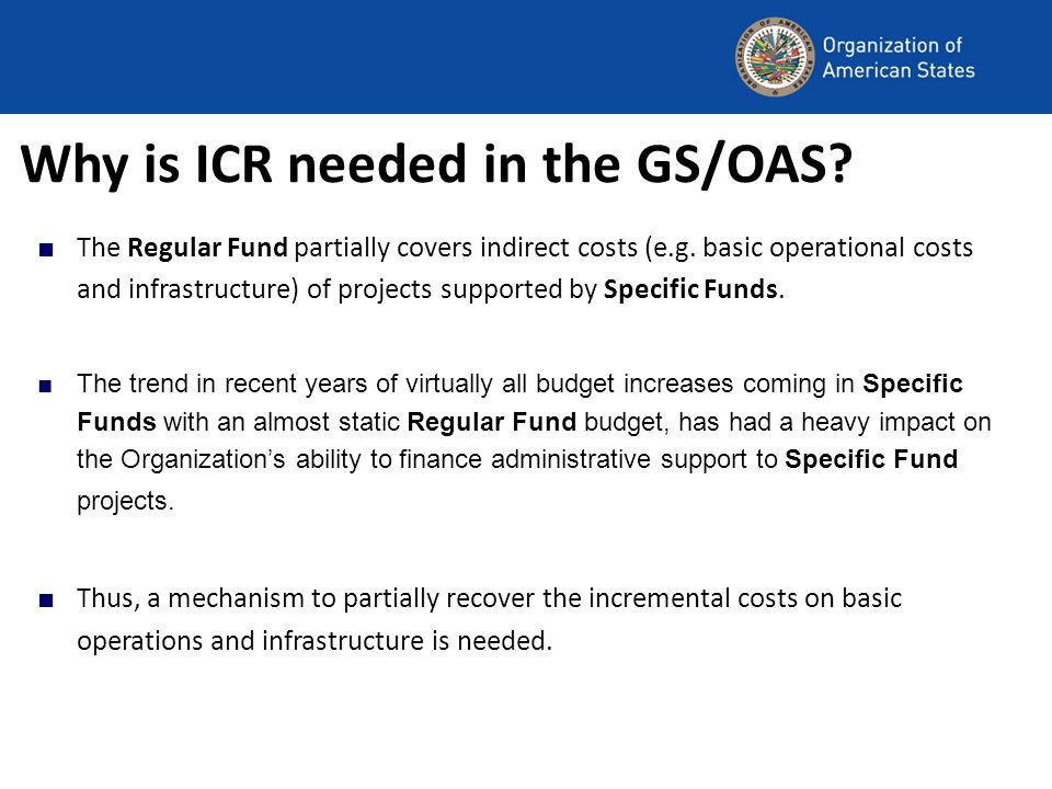 Why is ICR needed in the GS/OAS? The Regular Fund partially covers indirect costs (e.g. basic operational costs and infrastructure) of projects suppor