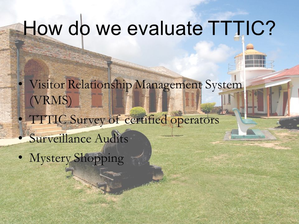 How do we evaluate TTTIC? Visitor Relationship Management System (VRMS) TTTIC Survey of certified operators Surveillance Audits Mystery Shopping 11