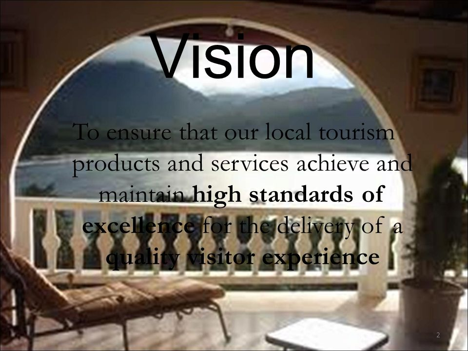 Vision 2 To ensure that our local tourism products and services achieve and maintain high standards of excellence for the delivery of a quality visitor experience