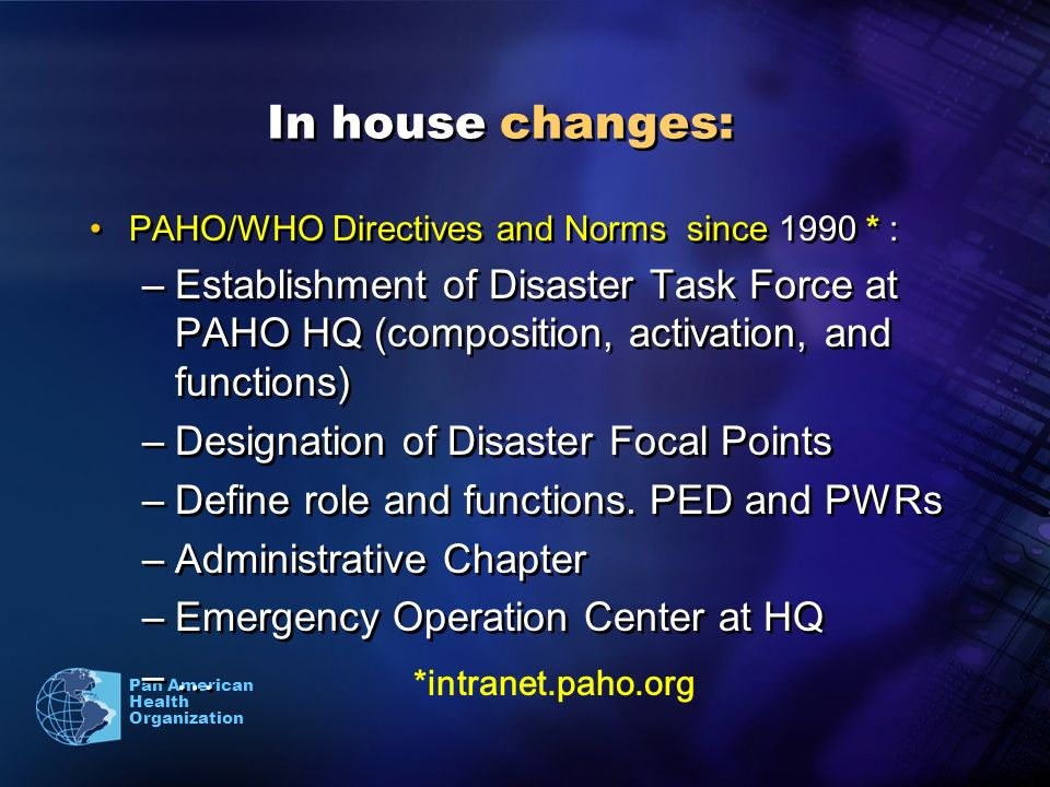 Pan American Health Organization In house changes: PAHO/WHO Directives and Norms since 1990 * : –Establishment of Disaster Task Force at PAHO HQ (composition, activation, and functions) –Designation of Disaster Focal Points –Define role and functions.