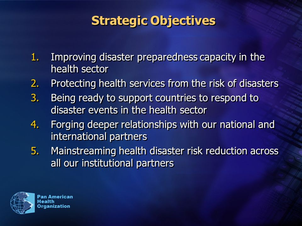Pan American Health Organization Strategic Objectives 1.Improving disaster preparedness capacity in the health sector 2.Protecting health services from the risk of disasters 3.Being ready to support countries to respond to disaster events in the health sector 4.Forging deeper relationships with our national and international partners 5.Mainstreaming health disaster risk reduction across all our institutional partners 1.Improving disaster preparedness capacity in the health sector 2.Protecting health services from the risk of disasters 3.Being ready to support countries to respond to disaster events in the health sector 4.Forging deeper relationships with our national and international partners 5.Mainstreaming health disaster risk reduction across all our institutional partners