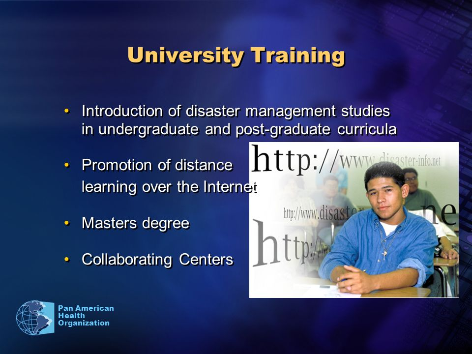 Pan American Health Organization University Training Introduction of disaster management studies in undergraduate and post-graduate curricula Promotion of distance learning over the Internet Masters degree Collaborating Centers Introduction of disaster management studies in undergraduate and post-graduate curricula Promotion of distance learning over the Internet Masters degree Collaborating Centers