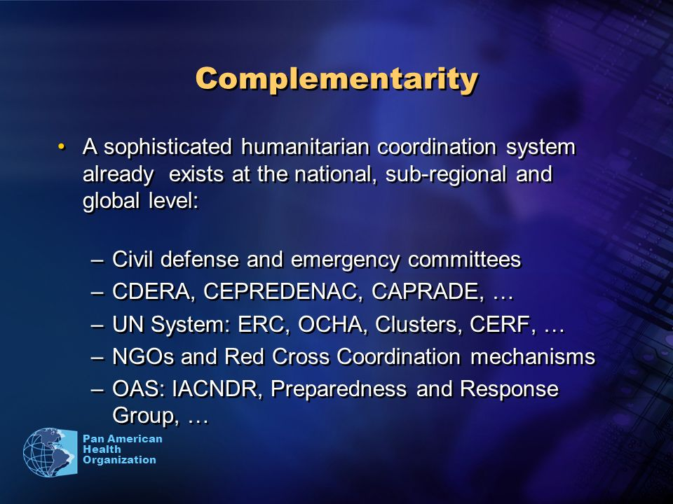 Pan American Health Organization Complementarity A sophisticated humanitarian coordination system already exists at the national, sub-regional and global level: –Civil defense and emergency committees –CDERA, CEPREDENAC, CAPRADE, … –UN System: ERC, OCHA, Clusters, CERF, … –NGOs and Red Cross Coordination mechanisms –OAS: IACNDR, Preparedness and Response Group, … A sophisticated humanitarian coordination system already exists at the national, sub-regional and global level: –Civil defense and emergency committees –CDERA, CEPREDENAC, CAPRADE, … –UN System: ERC, OCHA, Clusters, CERF, … –NGOs and Red Cross Coordination mechanisms –OAS: IACNDR, Preparedness and Response Group, …