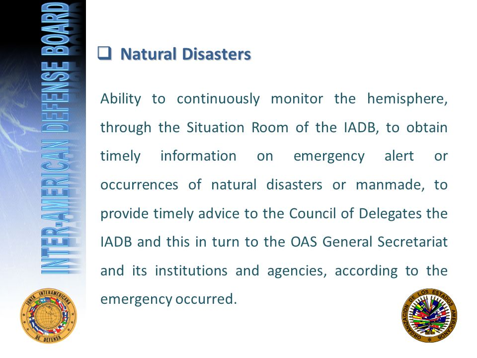 Natural Disasters Natural Disasters Ability to continuously monitor the hemisphere, through the Situation Room of the IADB, to obtain timely information on emergency alert or occurrences of natural disasters or manmade, to provide timely advice to the Council of Delegates the IADB and this in turn to the OAS General Secretariat and its institutions and agencies, according to the emergency occurred.