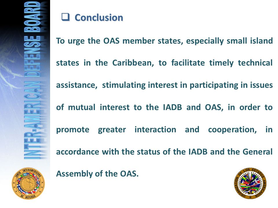 Conclusion Conclusion To urge the OAS member states, especially small island states in the Caribbean, to facilitate timely technical assistance, stimulating interest in participating in issues of mutual interest to the IADB and OAS, in order to promote greater interaction and cooperation, in accordance with the status of the IADB and the General Assembly of the OAS.