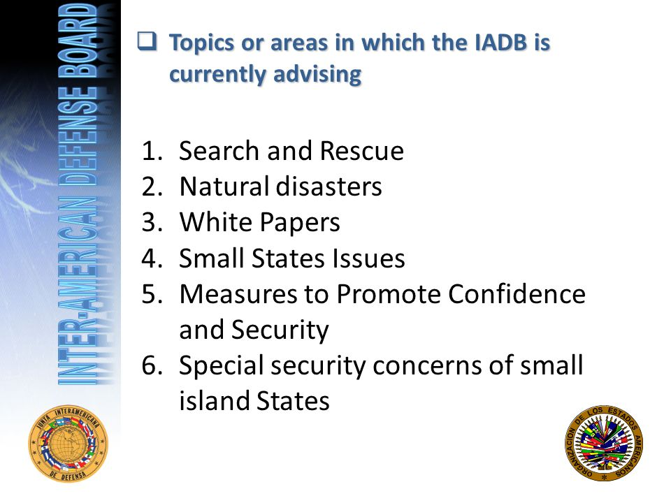 Topics or areas in which the IADB is currently advising Topics or areas in which the IADB is currently advising 1.Search and Rescue 2.Natural disasters 3.White Papers 4.Small States Issues 5.Measures to Promote Confidence and Security 6.Special security concerns of small island States