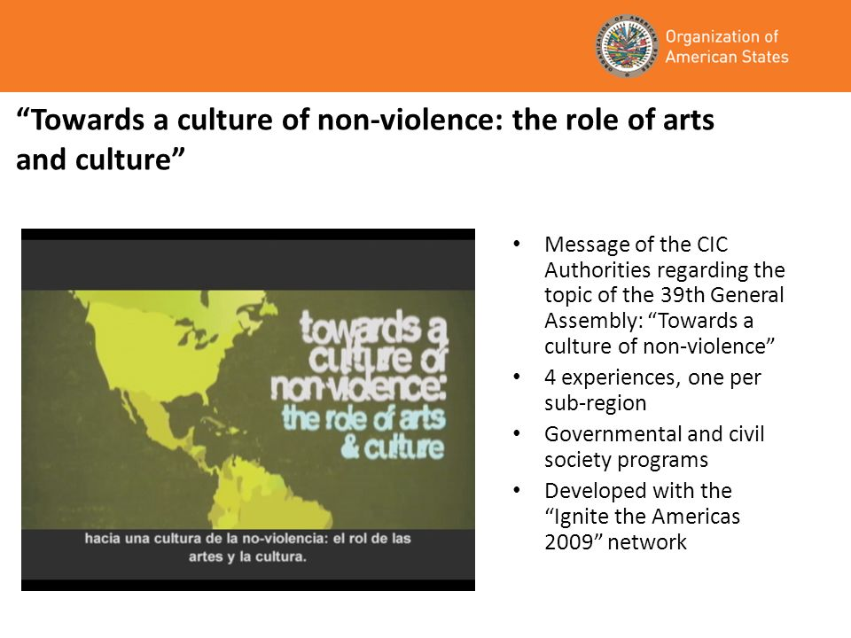 Towards a culture of non-violence: the role of arts and culture Message of the CIC Authorities regarding the topic of the 39th General Assembly: Towards a culture of non-violence 4 experiences, one per sub-region Governmental and civil society programs Developed with the Ignite the Americas 2009 network