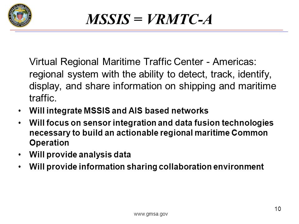 www.gmsa.gov 10 MSSIS = VRMTC-A Virtual Regional Maritime Traffic Center - Americas: regional system with the ability to detect, track, identify, display, and share information on shipping and maritime traffic.