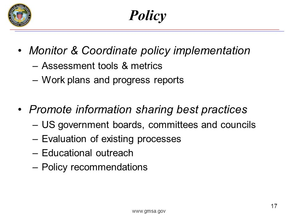 www.gmsa.gov 17 Policy Monitor & Coordinate policy implementation –Assessment tools & metrics –Work plans and progress reports Promote information sharing best practices –US government boards, committees and councils –Evaluation of existing processes –Educational outreach –Policy recommendations