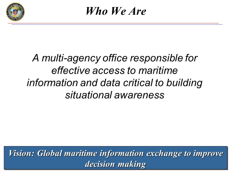 www.gmsa.gov 4 Who We Are A multi-agency office responsible for effective access to maritime information and data critical to building situational awareness Vision: Global maritime information exchange to improve decision making