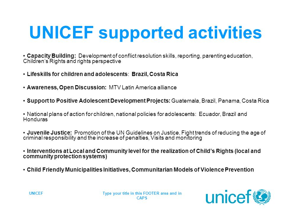 UNICEFType your title in this FOOTER area and in CAPS UNICEF supported activities Capacity Building: Development of conflict resolution skills, reporting, parenting education, Childrens Rights and rights perspective Lifeskills for children and adolescents: Brazil, Costa Rica Awareness, Open Discussion: MTV Latin America alliance Support to Positive Adolescent Development Projects: Guatemala, Brazil, Panama, Costa Rica National plans of action for children, national policies for adolescents: Ecuador, Brazil and Honduras Juvenile Justice: Promotion of the UN Guidelines on Justice, Fight trends of reducing the age of criminal responsibility and the increase of penalties, Visits and monitoring Interventions at Local and Community level for the realization of Childs Rights (local and community protection systems) Child Friendly Municipalities Initiatives, Communitarian Models of Violence Prevention