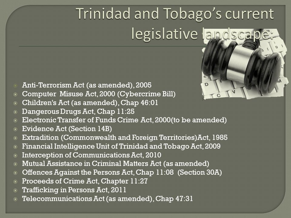 Anti-Terrorism Act (as amended), 2005 Computer Misuse Act, 2000 (Cybercrime Bill) Children's Act (as amended), Chap 46:01 Dangerous Drugs Act, Chap 11