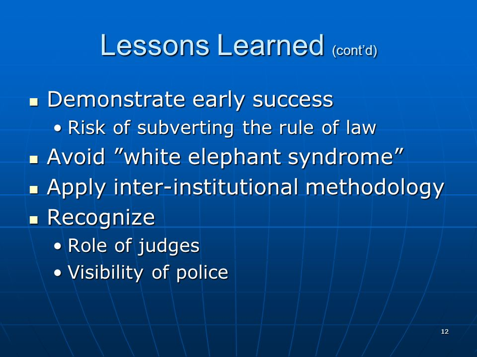 Lessons Learned (contd) Demonstrate early success Demonstrate early success Risk of subverting the rule of lawRisk of subverting the rule of law Avoid white elephant syndrome Avoid white elephant syndrome Apply inter-institutional methodology Apply inter-institutional methodology Recognize Recognize Role of judgesRole of judges Visibility of policeVisibility of police 12