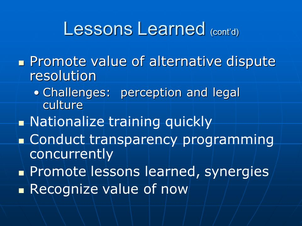 Lessons Learned (contd) Promote value of alternative dispute resolution Promote value of alternative dispute resolution Challenges: perception and legal cultureChallenges: perception and legal culture Nationalize training quickly Conduct transparency programming concurrently Promote lessons learned, synergies Recognize value of now