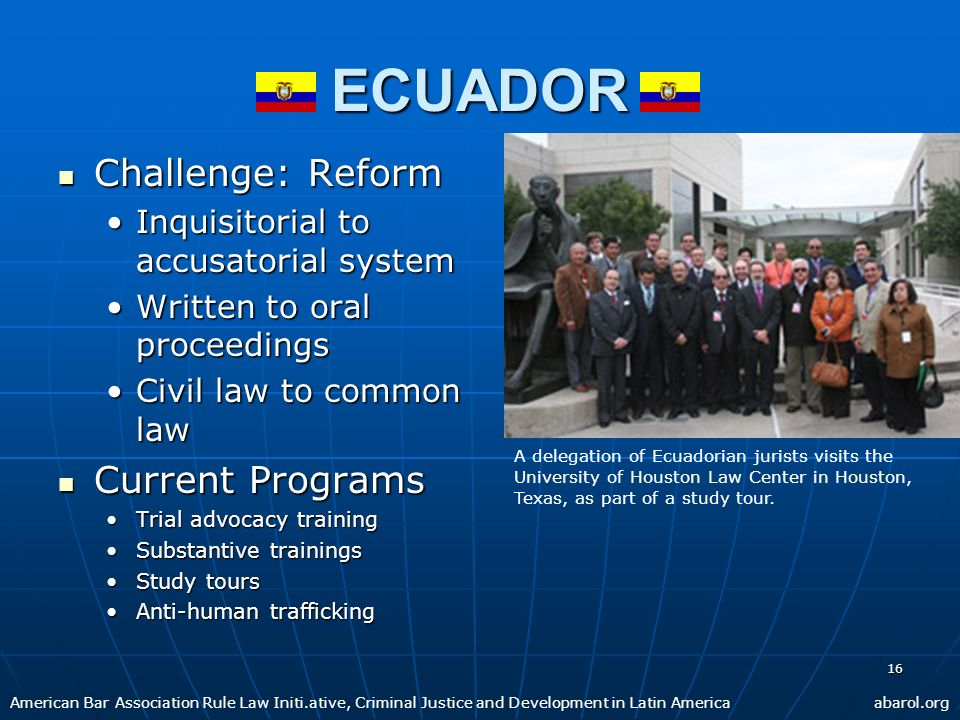 16 ECUADOR Challenge: Reform Challenge: Reform Inquisitorial to accusatorial systemInquisitorial to accusatorial system Written to oral proceedingsWri