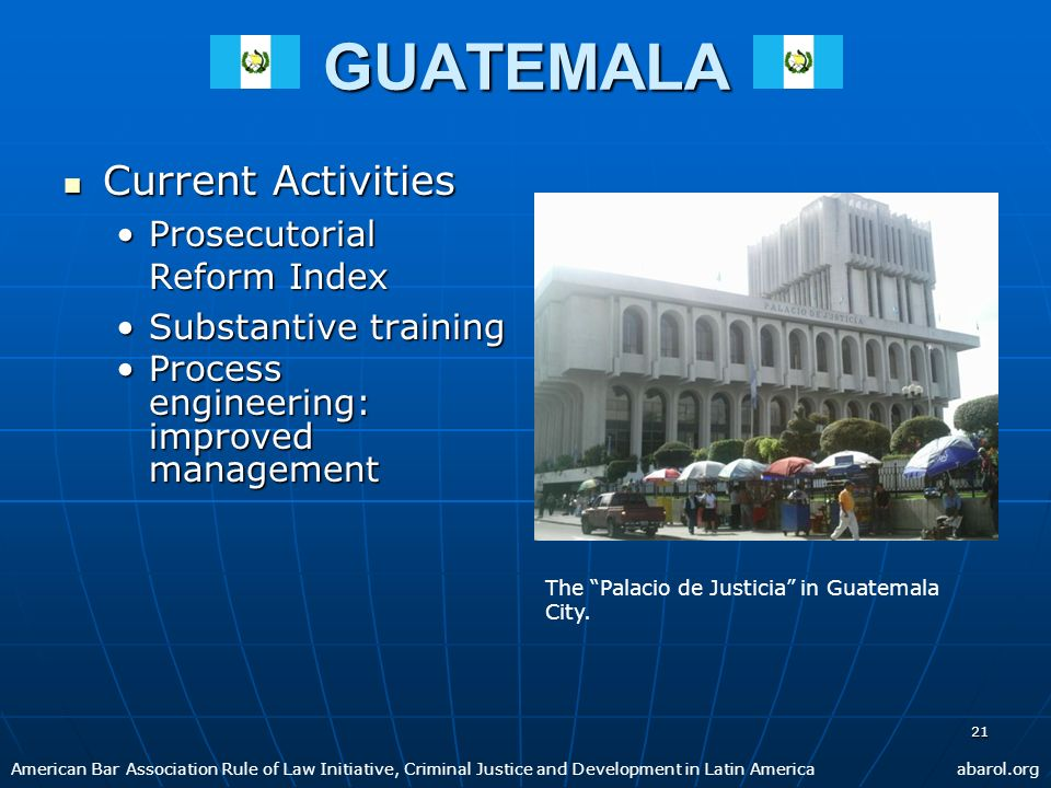 21GUATEMALA Current Activities Current Activities Prosecutorial Reform IndexProsecutorial Reform Index Substantive trainingSubstantive training Process engineering: improved managementProcess engineering: improved management American Bar Association Rule of Law Initiative, Criminal Justice and Development in Latin Americaabarol.org The Palacio de Justicia in Guatemala City.