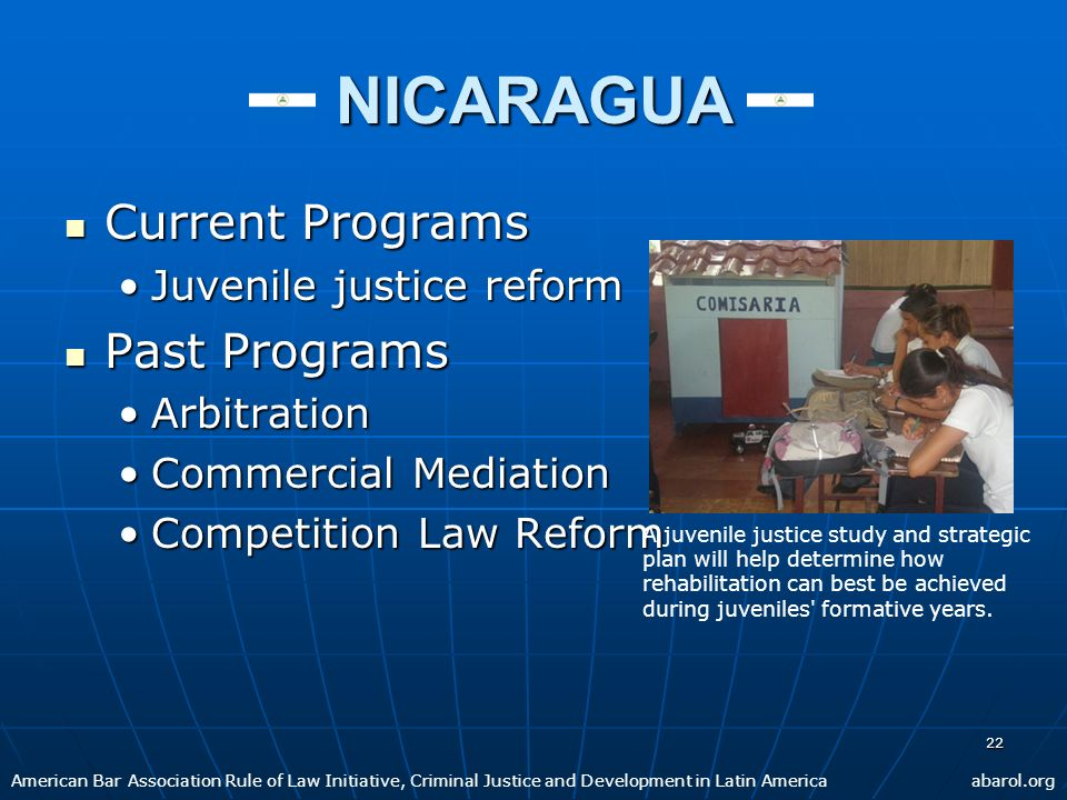 22 NICARAGUA Current Programs Current Programs Juvenile justice reformJuvenile justice reform Past Programs Past Programs ArbitrationArbitration Commercial MediationCommercial Mediation Competition Law ReformCompetition Law Reform American Bar Association Rule of Law Initiative, Criminal Justice and Development in Latin Americaabarol.org A juvenile justice study and strategic plan will help determine how rehabilitation can best be achieved during juveniles formative years.