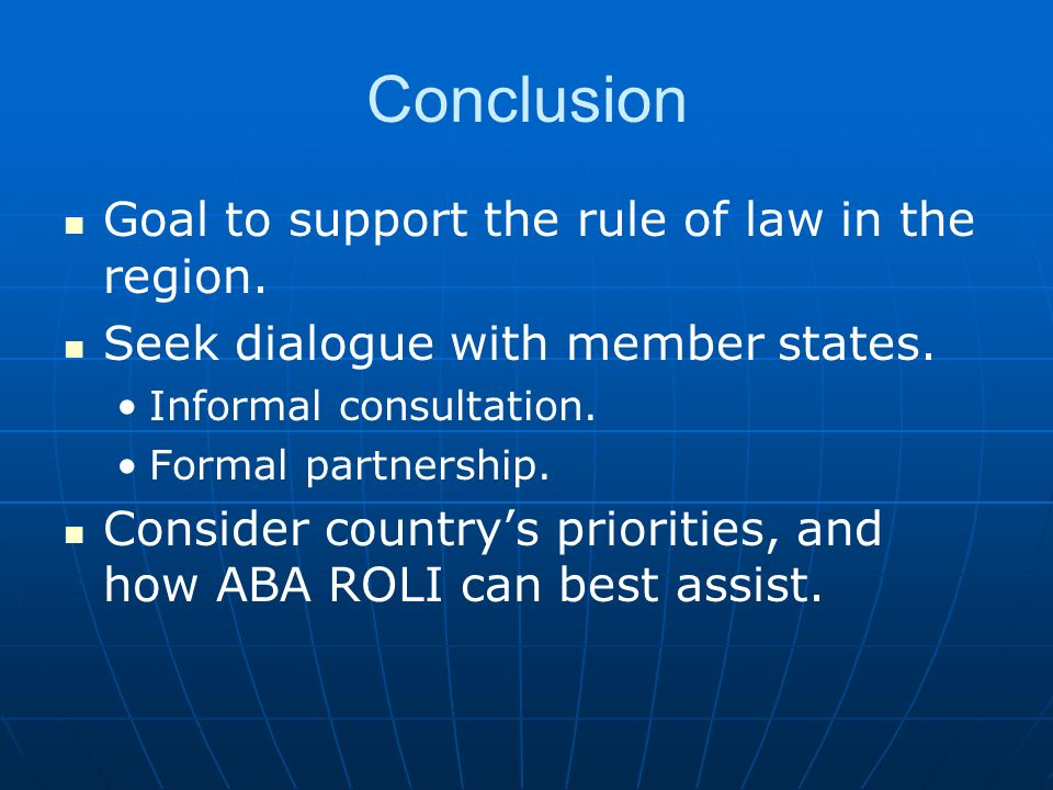 Conclusion Goal to support the rule of law in the region. Seek dialogue with member states. Informal consultation. Formal partnership. Consider countr