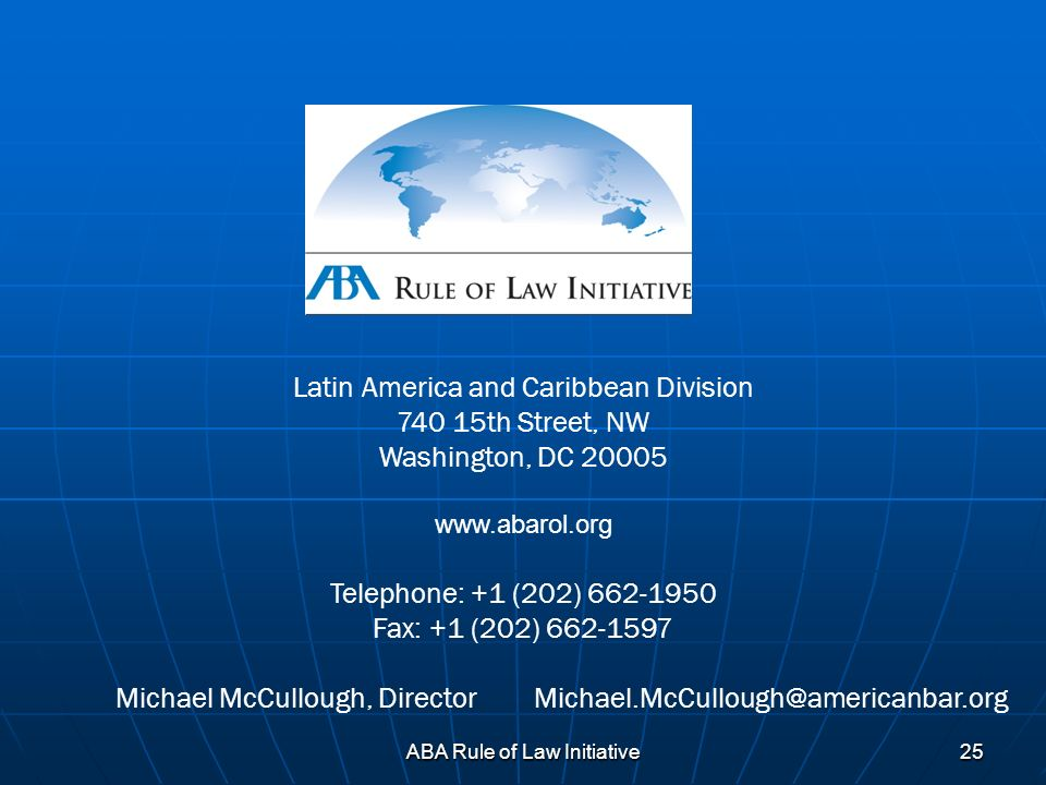 ABA Rule of Law Initiative 25 Latin America and Caribbean Division 740 15th Street, NW Washington, DC 20005 www.abarol.org Telephone: +1 (202) 662-195