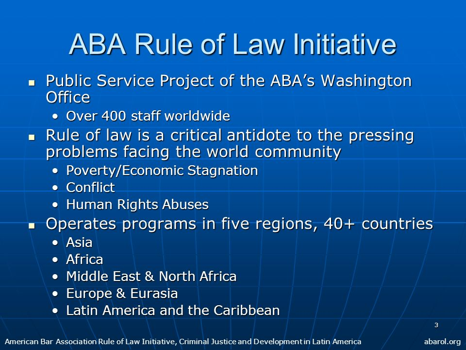 3 ABA Rule of Law Initiative Public Service Project of the ABAs Washington Office Public Service Project of the ABAs Washington Office Over 400 staff worldwideOver 400 staff worldwide Rule of law is a critical antidote to the pressing problems facing the world community Rule of law is a critical antidote to the pressing problems facing the world community Poverty/Economic StagnationPoverty/Economic Stagnation ConflictConflict Human Rights AbusesHuman Rights Abuses Operates programs in five regions, 40+ countries Operates programs in five regions, 40+ countries AsiaAsia AfricaAfrica Middle East & North AfricaMiddle East & North Africa Europe & EurasiaEurope & Eurasia Latin America and the CaribbeanLatin America and the Caribbean American Bar Association Rule of Law Initiative, Criminal Justice and Development in Latin Americaabarol.org
