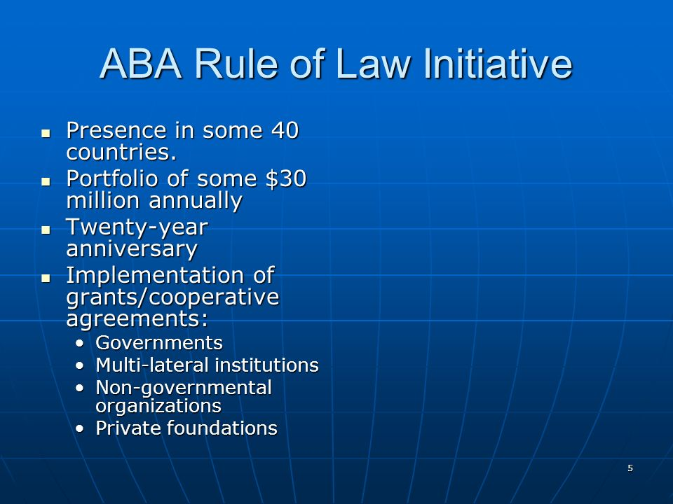 ABA Rule of Law Initiative Presence in some 40 countries. Presence in some 40 countries. Portfolio of some $30 million annually Portfolio of some $30