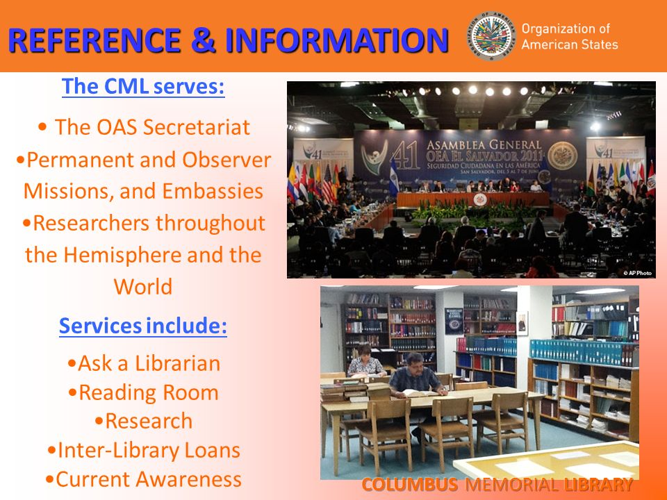 The CML serves: The OAS Secretariat Permanent and Observer Missions, and Embassies Researchers throughout the Hemisphere and the World Services includ