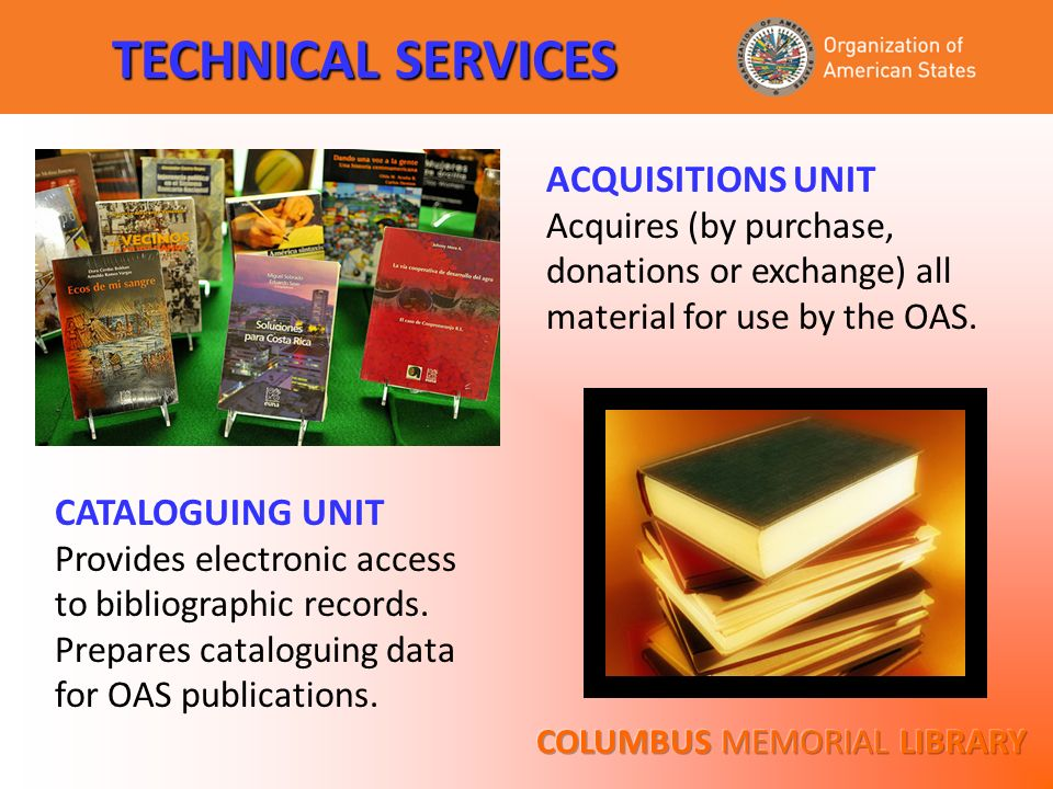 TECHNICAL SERVICES ACQUISITIONS UNIT Acquires (by purchase, donations or exchange) all material for use by the OAS. CATALOGUING UNIT Provides electron