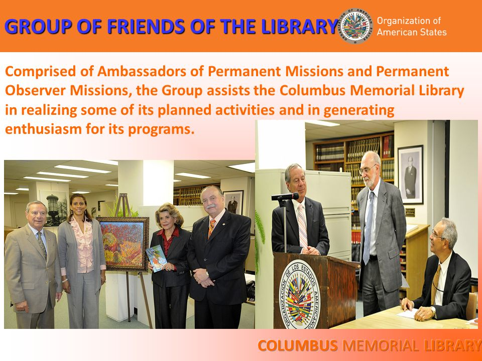 GROUP OF FRIENDS OF THE LIBRARY Comprised of Ambassadors of Permanent Missions and Permanent Observer Missions, the Group assists the Columbus Memoria