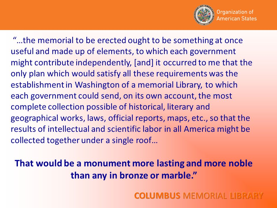 …the memorial to be erected ought to be something at once useful and made up of elements, to which each government might contribute independently, [and] it occurred to me that the only plan which would satisfy all these requirements was the establishment in Washington of a memorial Library, to which each government could send, on its own account, the most complete collection possible of historical, literary and geographical works, laws, official reports, maps, etc., so that the results of intellectual and scientific labor in all America might be collected together under a single roof… That would be a monument more lasting and more noble than any in bronze or marble.