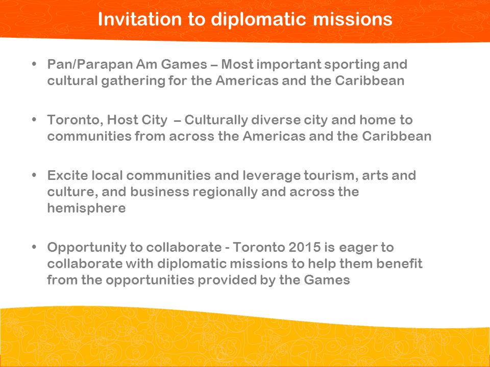 Pan/Parapan Am Toronto 2015 Toronto 2015 Pan/Parapan Am Games Pan/Parapan Am Games – Most important sporting and cultural gathering for the Americas and the Caribbean Toronto, Host City – Culturally diverse city and home to communities from across the Americas and the Caribbean Excite local communities and leverage tourism, arts and culture, and business regionally and across the hemisphere Opportunity to collaborate - Toronto 2015 is eager to collaborate with diplomatic missions to help them benefit from the opportunities provided by the Games 3 Invitation to diplomatic missions